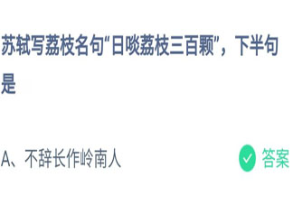 苏轼日啖荔枝三百颗下半句是什么 蚂蚁庄园7月24日答案