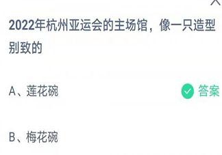 2022杭州亚运会的主场馆像一只什么 蚂蚁庄园8月7日答案